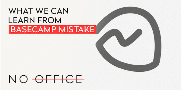 What we can learn from Basecamp mistake - The No Office Podcast - remote work and dispersed team management